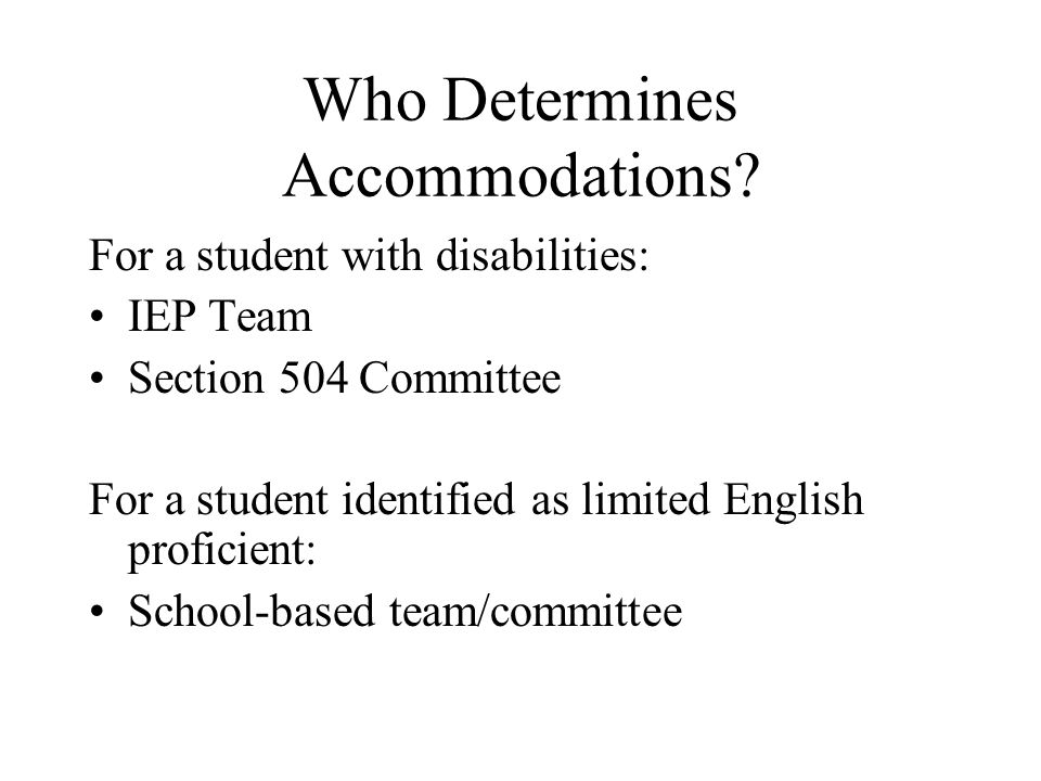 Who Determines Accommodations? For a student with disabilities: IEP Team Section 504 Committee For a student identified as limited English proficient: