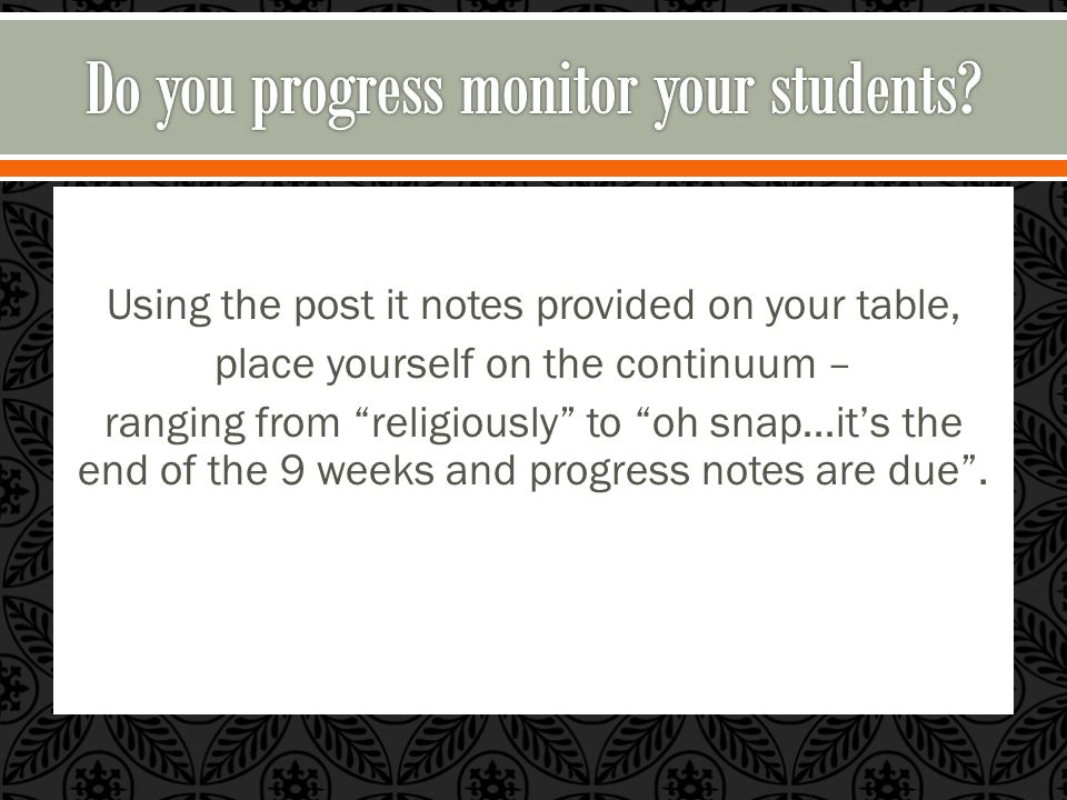 Using the post it notes provided on your table, place yourself on the continuum – ranging from religiously to oh snap…it's the end of the 9 weeks and progress notes are due .