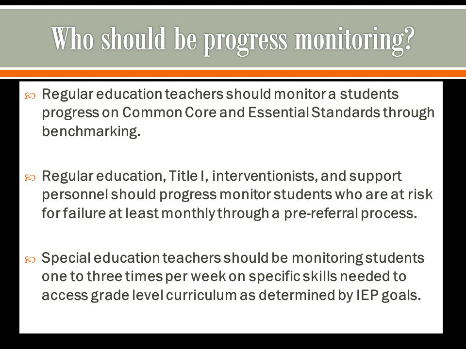  Regular education teachers should monitor a students progress on Common Core and Essential Standards through benchmarking.