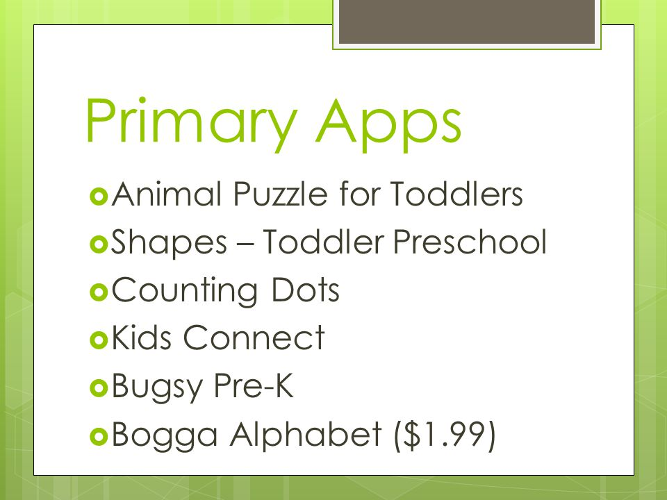 Primary Apps  Animal Puzzle for Toddlers  Shapes – Toddler Preschool  Counting Dots  Kids Connect  Bugsy Pre-K  Bogga Alphabet ($1.99)