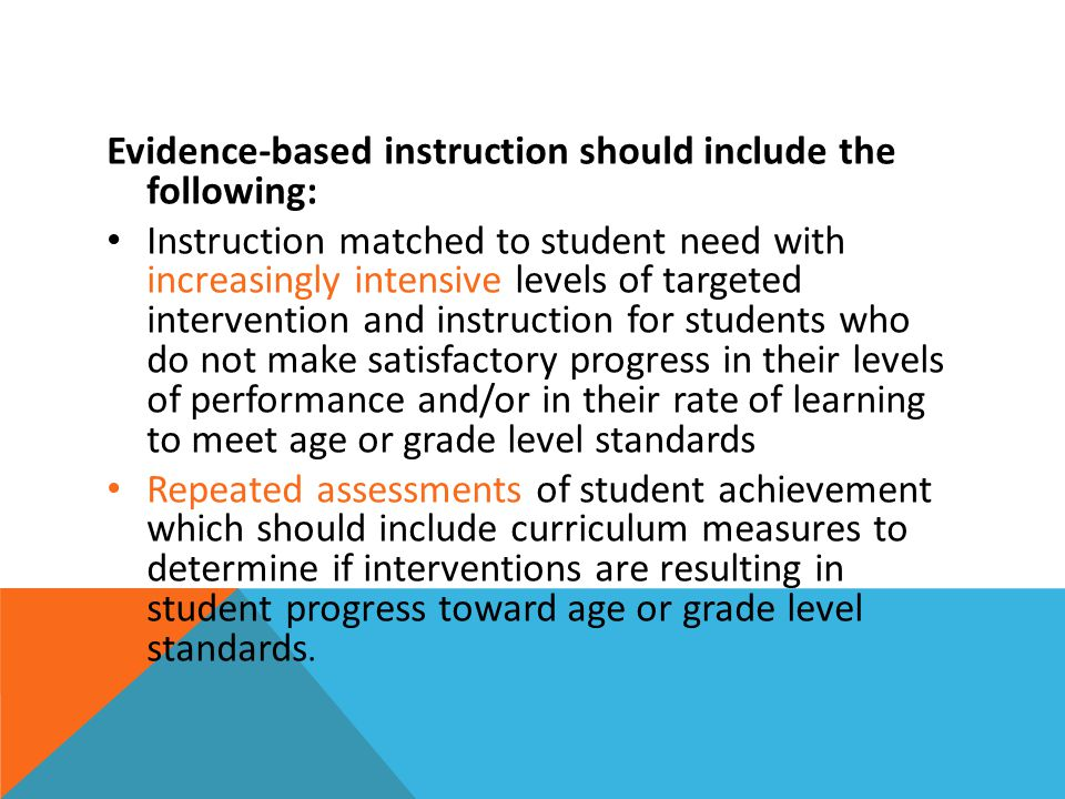 Evidence-based instruction should include the following: Instruction matched to student need with increasingly intensive levels of targeted intervention and instruction for students who do not make satisfactory progress in their levels of performance and/or in their rate of learning to meet age or grade level standards Repeated assessments of student achievement which should include curriculum measures to determine if interventions are resulting in student progress toward age or grade level standards.
