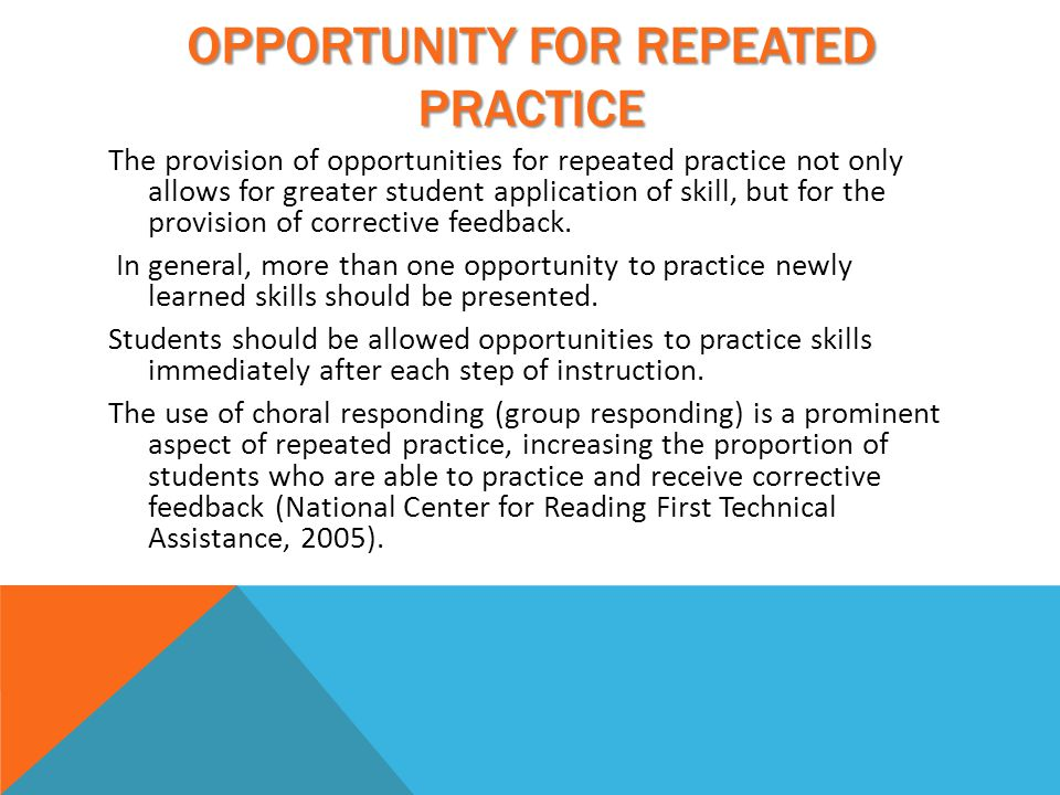 OPPORTUNITY FOR REPEATED PRACTICE The provision of opportunities for repeated practice not only allows for greater student application of skill, but for the provision of corrective feedback.