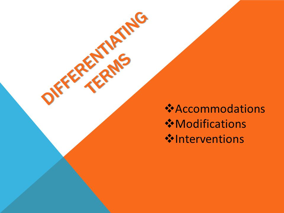 ACCOMMODATION  Definition: supports intended to help a student fully access the general-education curriculum without changing the instructional content.