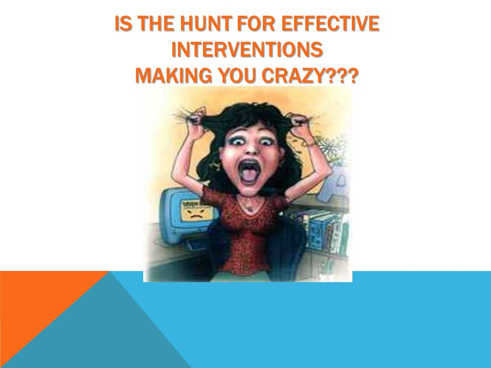 IS THE HUNT FOR EFFECTIVE INTERVENTIONS MAKING YOU CRAZY