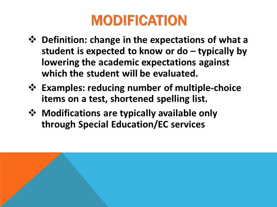 MODIFICATION  Definition: change in the expectations of what a student is expected to know or do – typically by lowering the academic expectations against which the student will be evaluated.