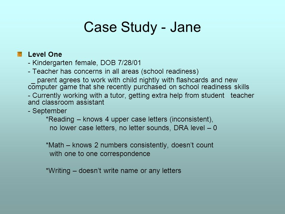 Case Study - Jane Level One - Kindergarten female, DOB 7/28/01 - Teacher has concerns in all areas (school readiness) _ parent agrees to work with child nightly with flashcards and new computer game that she recently purchased on school readiness skills - Currently working with a tutor, getting extra help from student teacher and classroom assistant - September *Reading – knows 4 upper case letters (inconsistent), no lower case letters, no letter sounds, DRA level – 0 *Math – knows 2 numbers consistently, doesn't count with one to one correspondence *Writing – doesn't write name or any letters