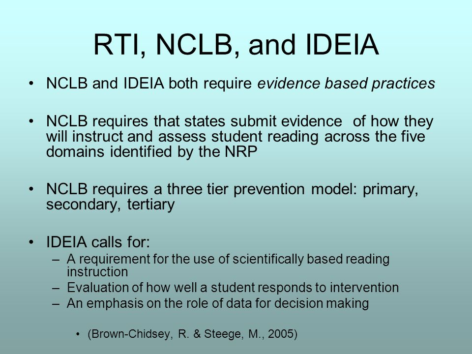 RTI, NCLB, and IDEIA NCLB and IDEIA both require evidence based practices NCLB requires that states submit evidence of how they will instruct and assess student reading across the five domains identified by the NRP NCLB requires a three tier prevention model: primary, secondary, tertiary IDEIA calls for: –A requirement for the use of scientifically based reading instruction –Evaluation of how well a student responds to intervention –An emphasis on the role of data for decision making (Brown-Chidsey, R.
