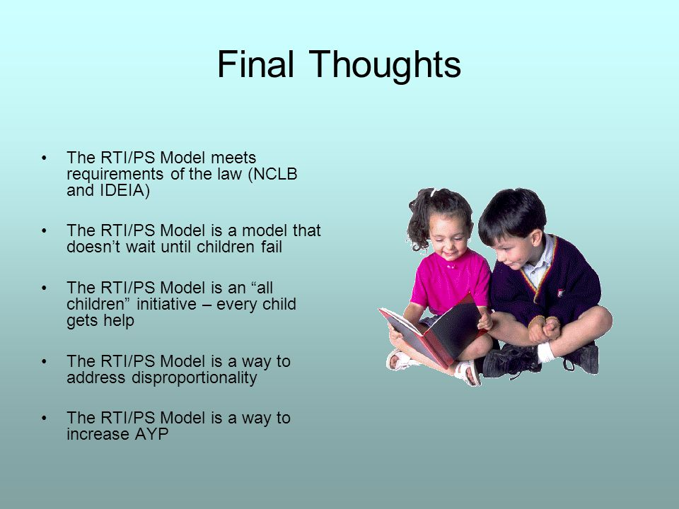 Final Thoughts The RTI/PS Model meets requirements of the law (NCLB and IDEIA) The RTI/PS Model is a model that doesn't wait until children fail The RTI/PS Model is an all children initiative – every child gets help The RTI/PS Model is a way to address disproportionality The RTI/PS Model is a way to increase AYP