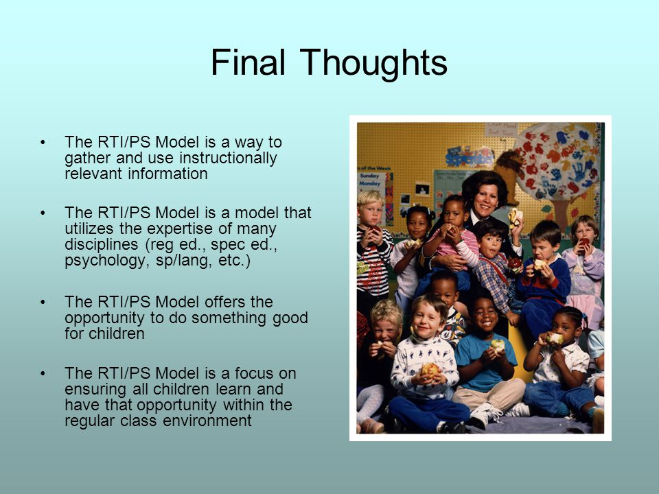 Final Thoughts The RTI/PS Model is a way to gather and use instructionally relevant information The RTI/PS Model is a model that utilizes the expertise of many disciplines (reg ed., spec ed., psychology, sp/lang, etc.) The RTI/PS Model offers the opportunity to do something good for children The RTI/PS Model is a focus on ensuring all children learn and have that opportunity within the regular class environment