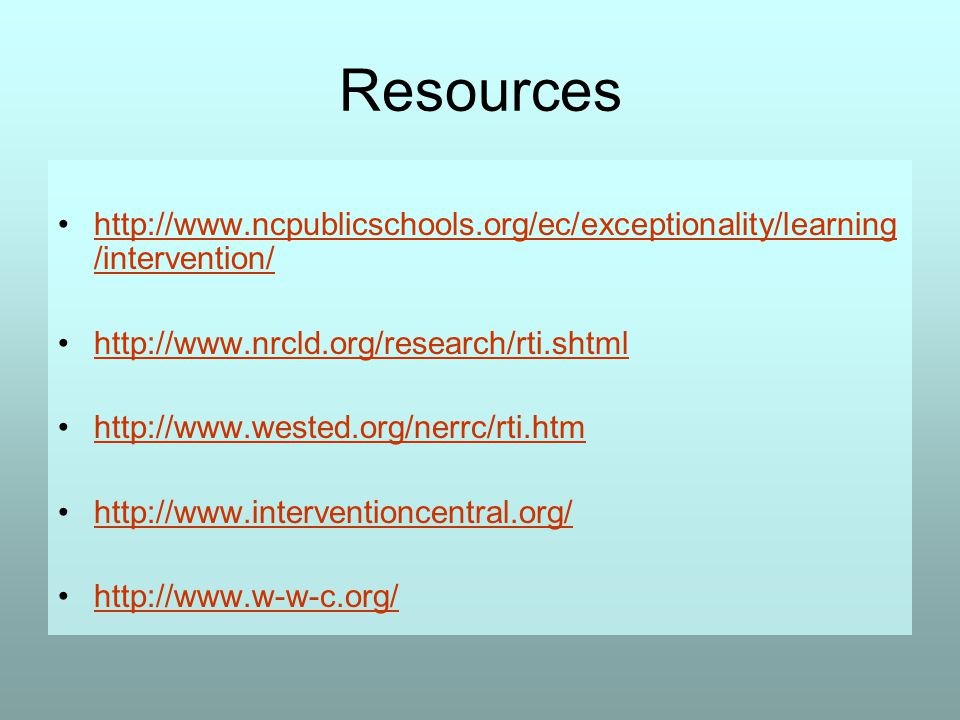 Resources http://www.ncpublicschools.org/ec/exceptionality/learning /intervention/http://www.ncpublicschools.org/ec/exceptionality/learning /intervention/ http://www.nrcld.org/research/rti.shtml http://www.wested.org/nerrc/rti.htm http://www.interventioncentral.org/ http://www.w-w-c.org/