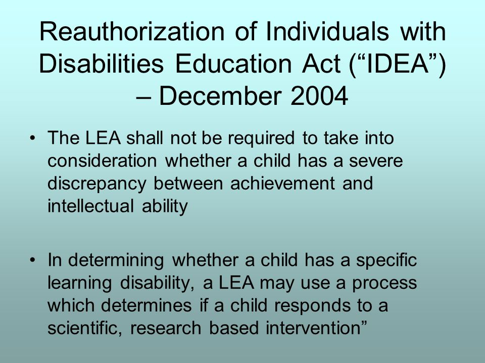 Reauthorization of Individuals with Disabilities Education Act ( IDEA ) – December 2004 The LEA shall not be required to take into consideration whether a child has a severe discrepancy between achievement and intellectual ability In determining whether a child has a specific learning disability, a LEA may use a process which determines if a child responds to a scientific, research based intervention