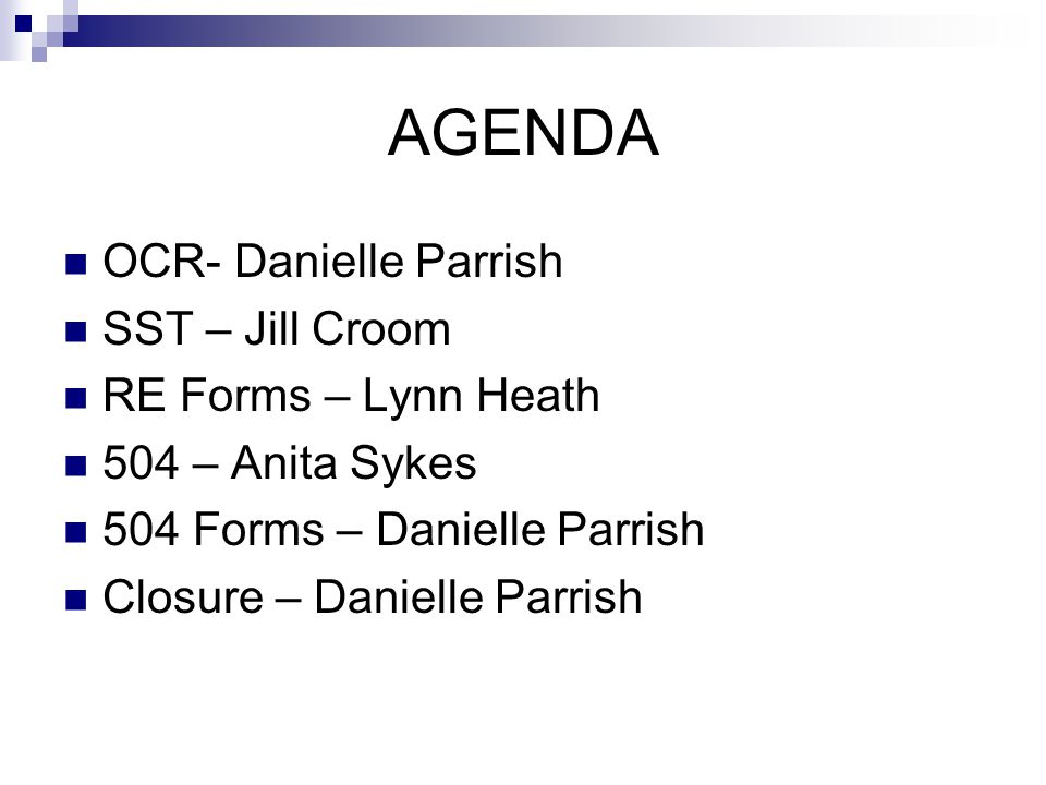 AGENDA OCR- Danielle Parrish SST – Jill Croom RE Forms – Lynn Heath 504 – Anita Sykes 504 Forms – Danielle Parrish Closure – Danielle Parrish