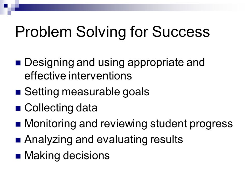 Problem Solving for Success Designing and using appropriate and effective interventions Setting measurable goals Collecting data Monitoring and review