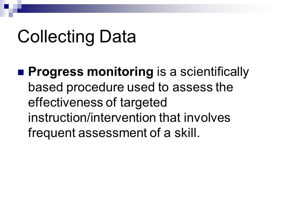 Collecting Data Progress monitoring is a scientifically based procedure used to assess the effectiveness of targeted instruction/intervention that inv