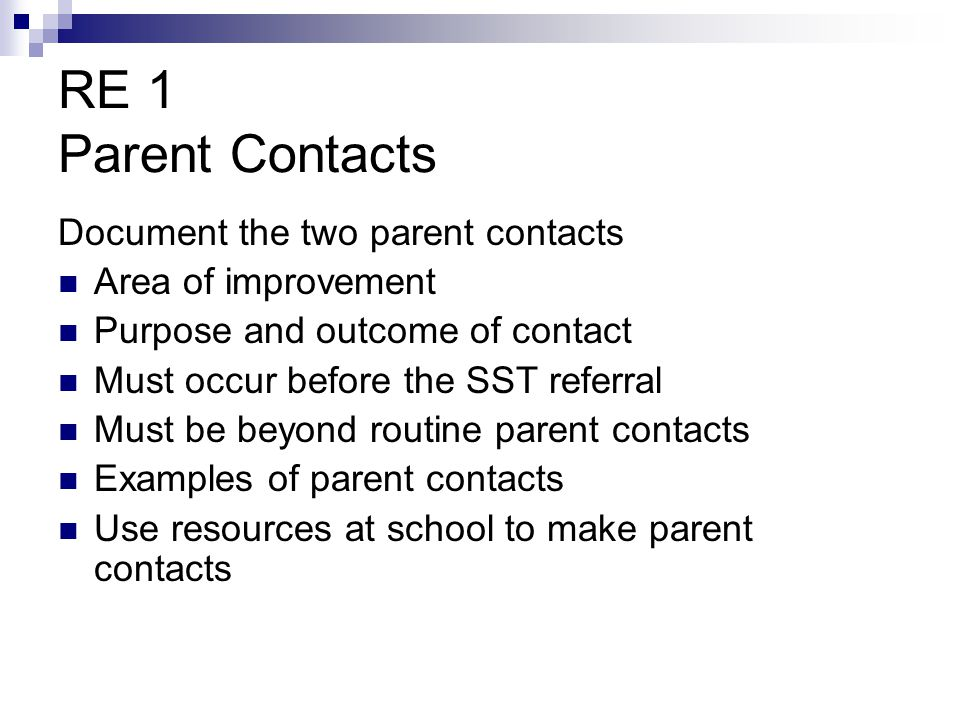 RE 1 Parent Contacts Document the two parent contacts Area of improvement Purpose and outcome of contact Must occur before the SST referral Must be be