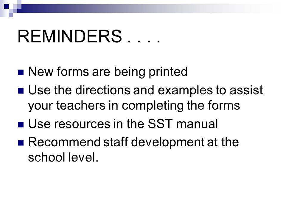 REMINDERS.... New forms are being printed Use the directions and examples to assist your teachers in completing the forms Use resources in the SST man
