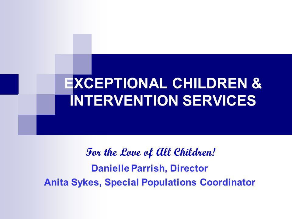 EXCEPTIONAL CHILDREN & INTERVENTION SERVICES Danielle Parrish, Director Anita Sykes, Special Populations Coordinator For the Love of All Children!