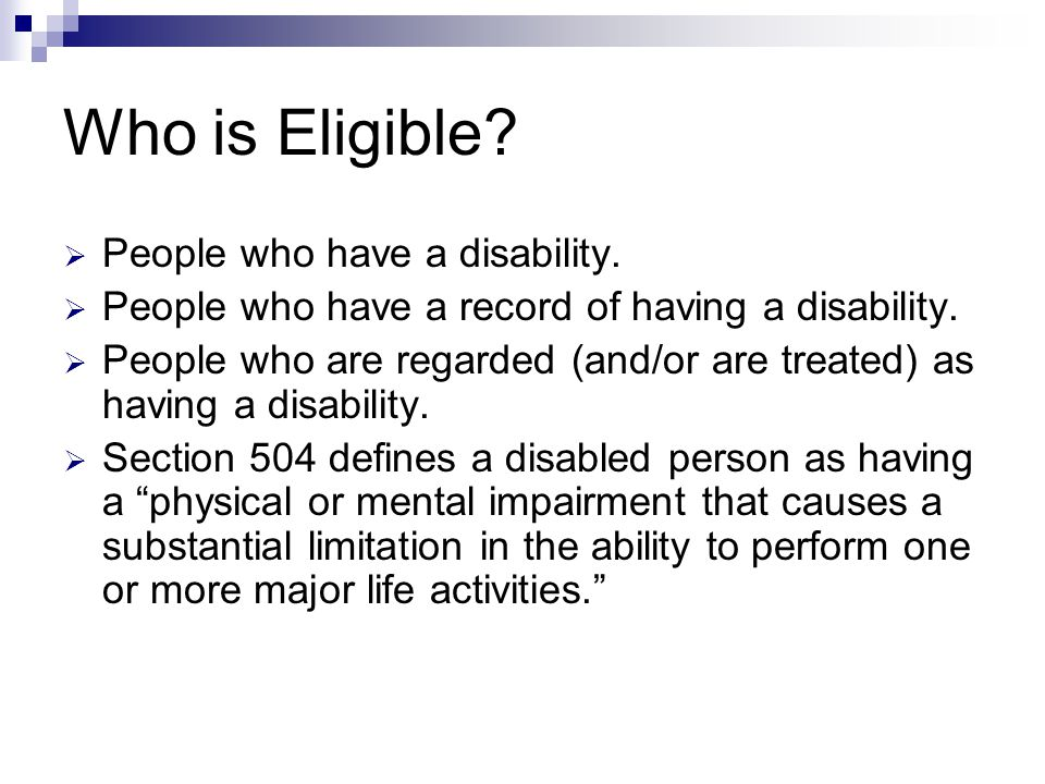 Who is Eligible?  People who have a disability.  People who have a record of having a disability.  People who are regarded (and/or are treated) as