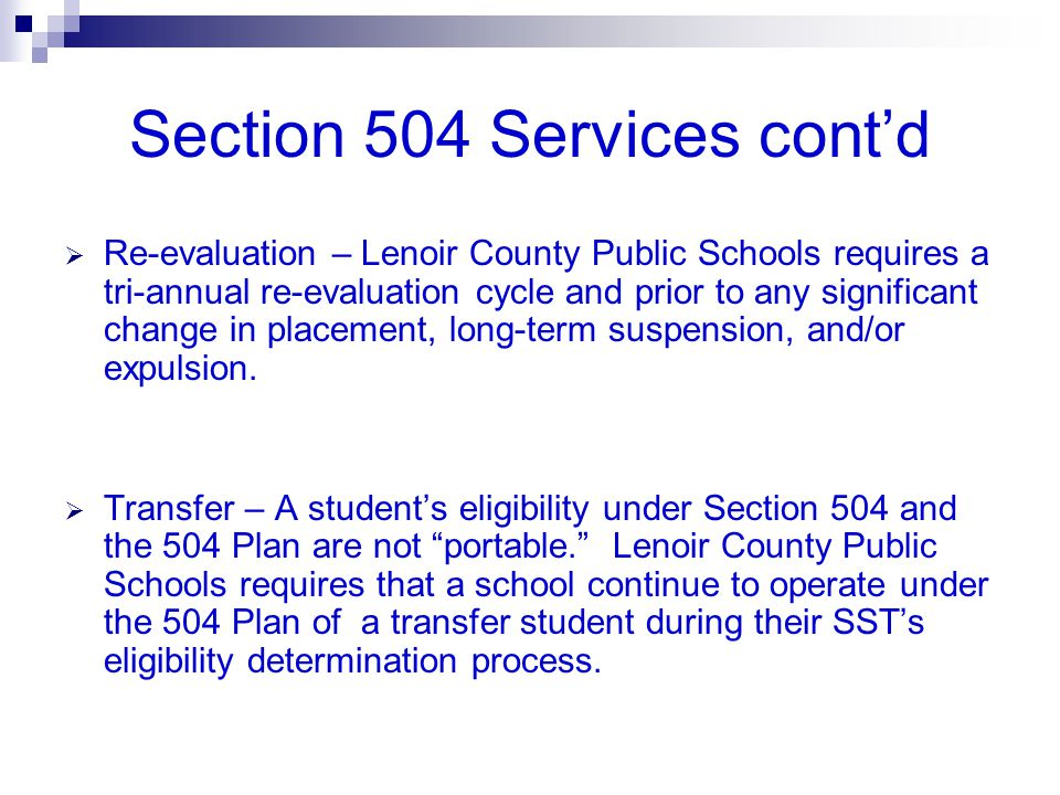 Section 504 Services cont'd  Re-evaluation – Lenoir County Public Schools requires a tri-annual re-evaluation cycle and prior to any significant chan