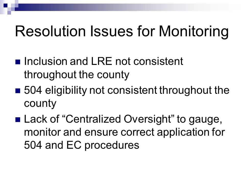 Resolution Issues for Monitoring Inclusion and LRE not consistent throughout the county 504 eligibility not consistent throughout the county Lack of ""