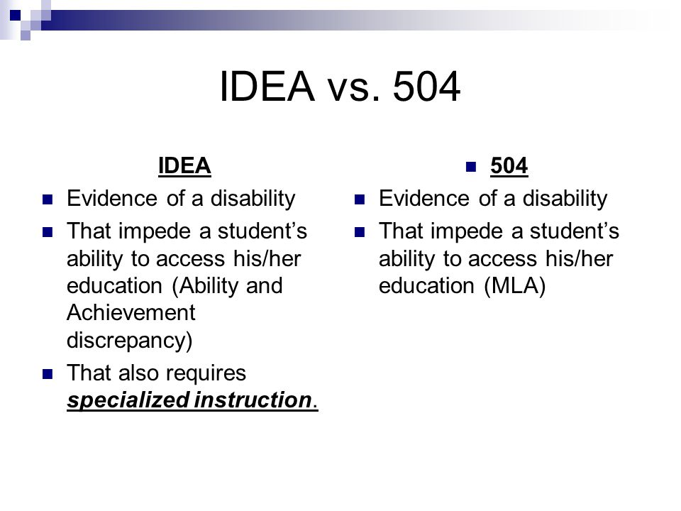 IDEA vs. 504 IDEA Evidence of a disability That impede a student's ability to access his/her education (Ability and Achievement discrepancy) That also
