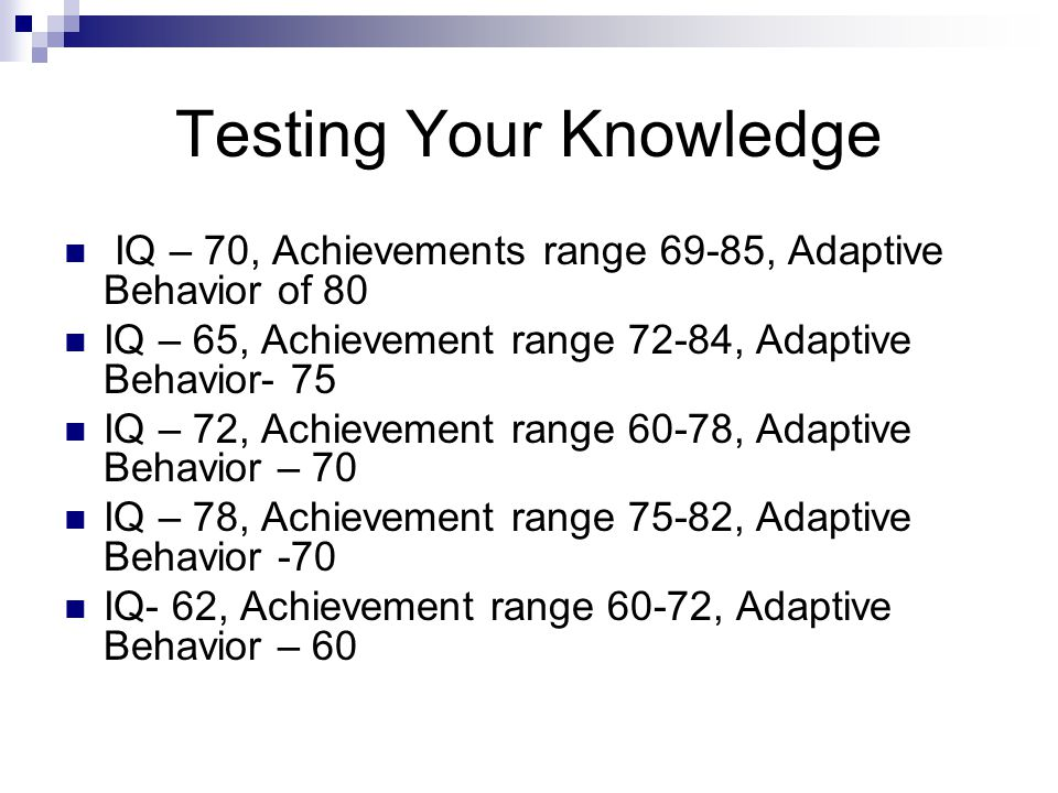 Testing Your Knowledge IQ – 70, Achievements range 69-85, Adaptive Behavior of 80 IQ – 65, Achievement range 72-84, Adaptive Behavior- 75 IQ – 72, Ach