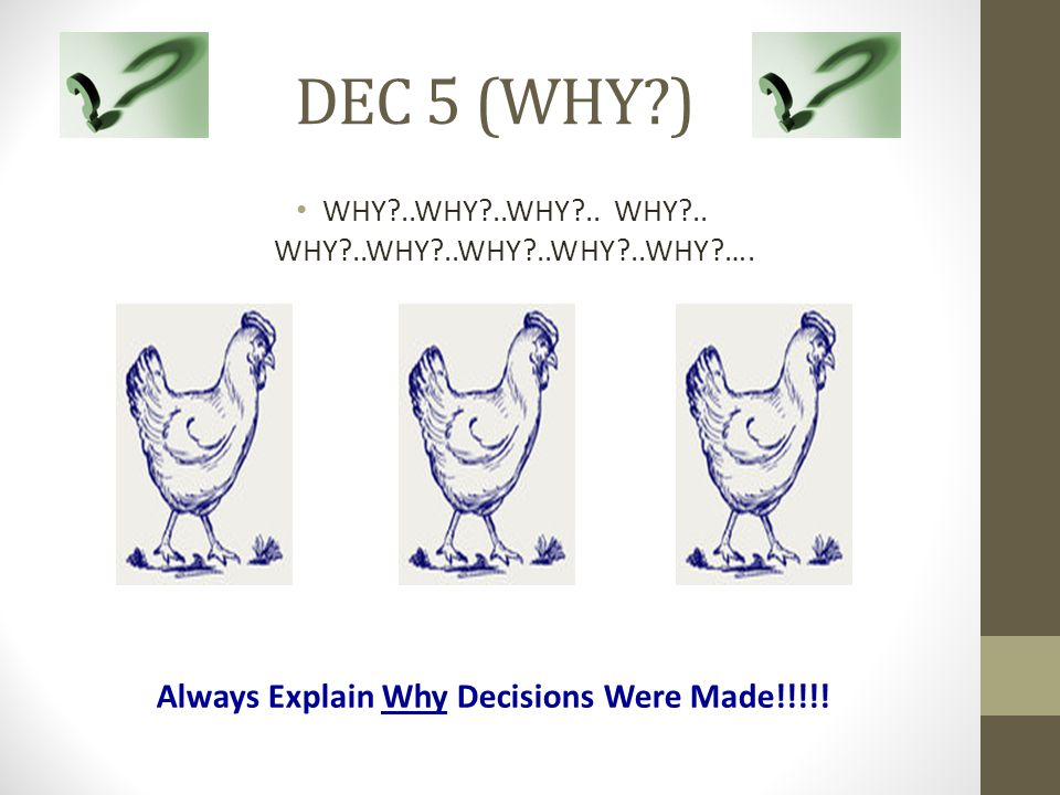 DEC 5 (WHY?) WHY?..WHY?..WHY?.. WHY?.. WHY?..WHY?..WHY?..WHY?..WHY?…. Always Explain Why Decisions Were Made!!!!!