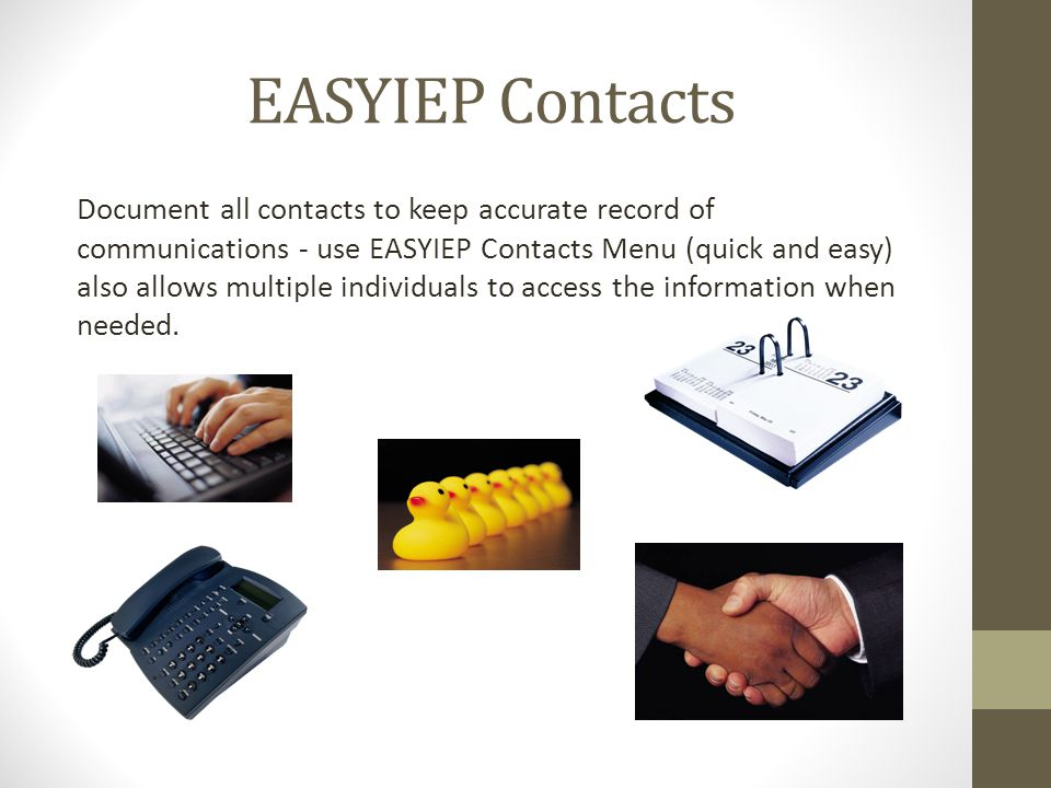 EASYIEP Contacts Document all contacts to keep accurate record of communications - use EASYIEP Contacts Menu (quick and easy) also allows multiple individuals to access the information when needed.