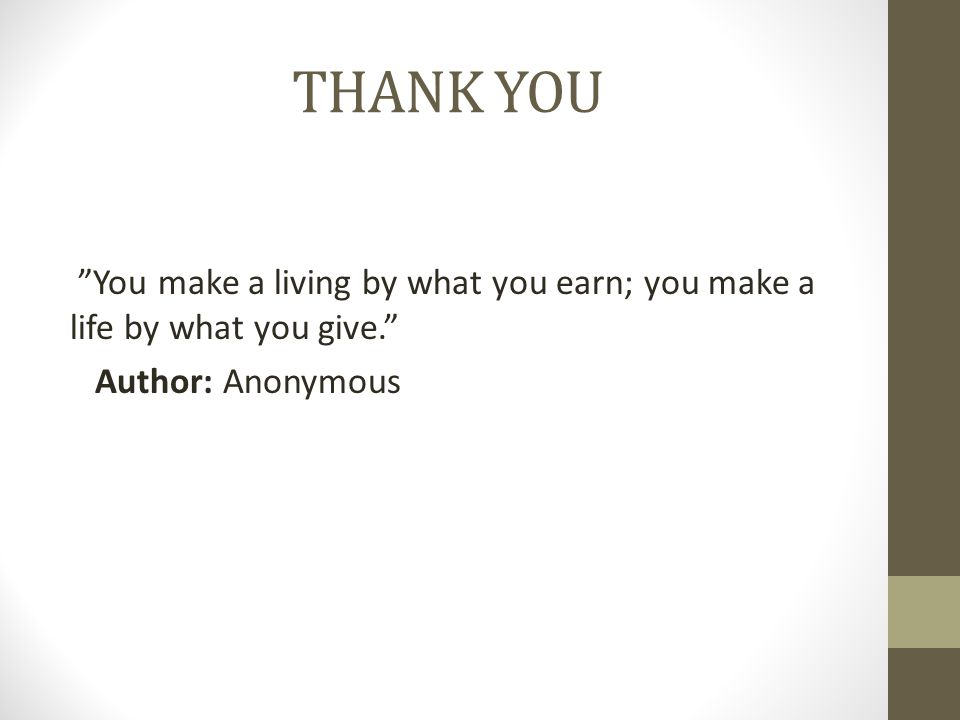 THANK YOU You make a living by what you earn; you make a life by what you give. Author: Anonymous
