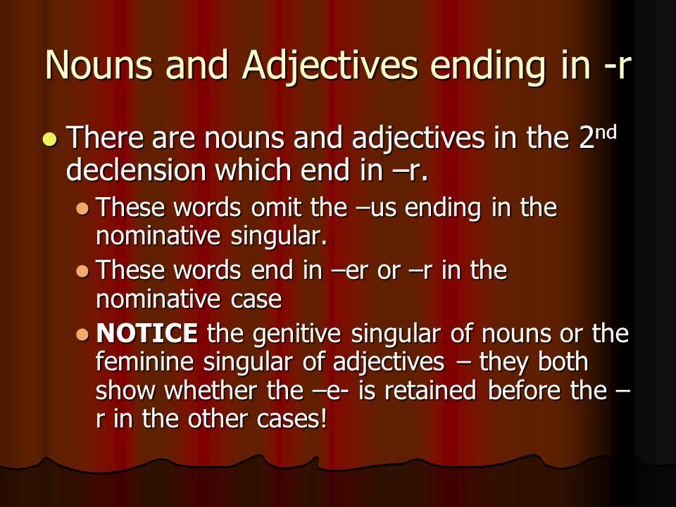 Nouns and Adjectives ending in -r There are nouns and adjectives in the 2 nd declension which end in –r.
