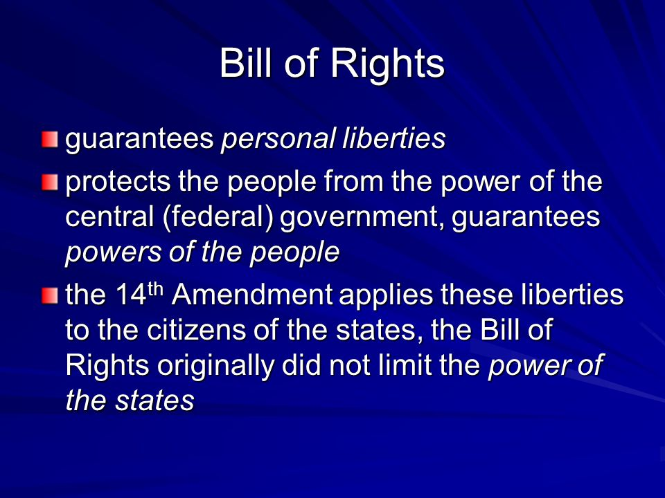 Bill of Rights guarantees personal liberties protects the people from the power of the central (federal) government, guarantees powers of the people t