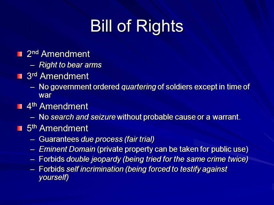 Bill of Rights 2 nd Amendment –Right to bear arms 3 rd Amendment –No government ordered quartering of soldiers except in time of war 4 th Amendment –N