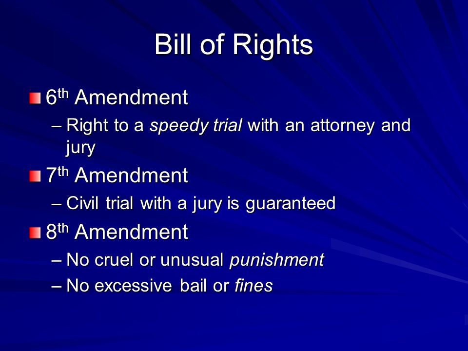 Bill of Rights 6 th Amendment –Right to a speedy trial with an attorney and jury 7 th Amendment –Civil trial with a jury is guaranteed 8 th Amendment