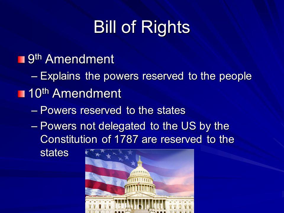Bill of Rights 9 th Amendment –Explains the powers reserved to the people 10 th Amendment –Powers reserved to the states –Powers not delegated to the