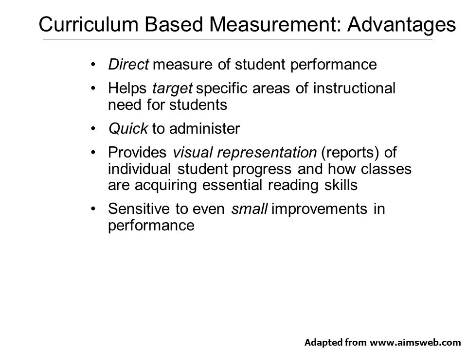 Summary of Research Validating Curriculum Based Measurement Reliable and valid indicator of student achievement Simple, efficient, and of short duration to facilitate frequent administration by teachers Provides assessment information that helps teachers plan better instruction Sensitive to the improvement of students' achievement over time Easily understood by teachers and parents Improves achievement when used to monitor progress Adapted from