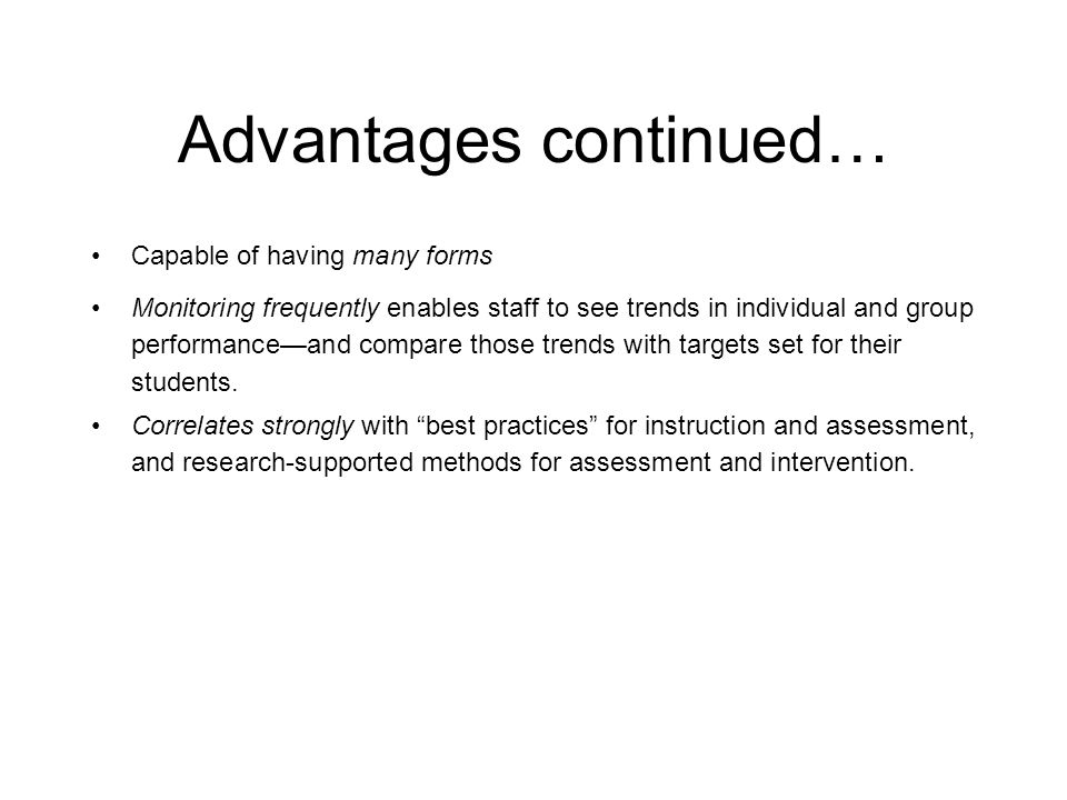 Curriculum Based Measurement: Advantages Direct measure of student performance Helps target specific areas of instructional need for students Quick to administer Provides visual representation (reports) of individual student progress and how classes are acquiring essential reading skills Sensitive to even small improvements in performance Adapted from