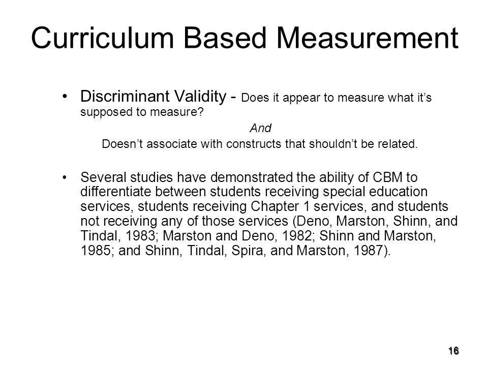 15 Curriculum Based Measurement CBM has been shown to posses high levels of reliability –Reliability - the extent to which the measurements of a test remain consistent over repeated tests of the same subject under identical conditions 42 one-minute CBM type assessments in reading, math, and written expression for grade K-5 were found to have reliability coefficients between with just three one-minute administrations (Jenkins, 2002)