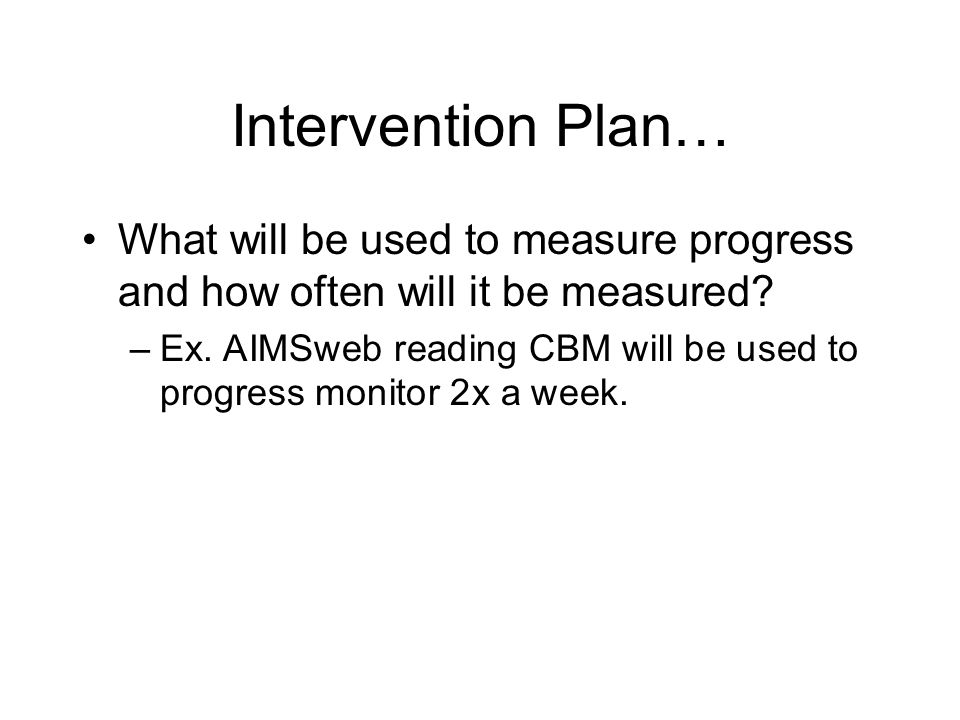 Intervention Plan What intervention will be used. (Use the stranger test!) –Ex.