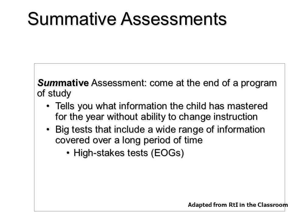 Summative Assessments Summative Assessment: come at the end of a program of study Tells you what information the child has mastered for the year without ability to change instructionTells you what information the child has mastered for the year without ability to change instruction Big tests that include a wide range of information covered over a long period of timeBig tests that include a wide range of information covered over a long period of time High-stakes tests (EOGs)High-stakes tests (EOGs) Adapted from RtI in the Classroom