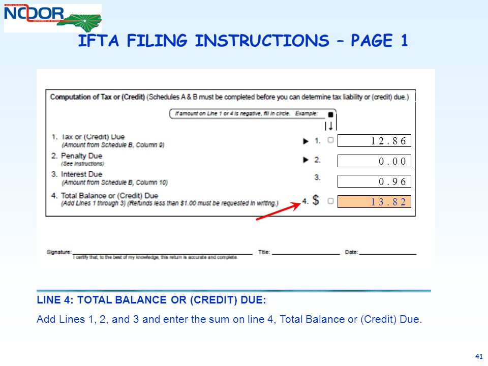41 LINE 4: TOTAL BALANCE OR (CREDIT) DUE: Add Lines 1, 2, and 3 and enter the sum on line 4, Total Balance or (Credit) Due. IFTA FILING INSTRUCTIONS –
