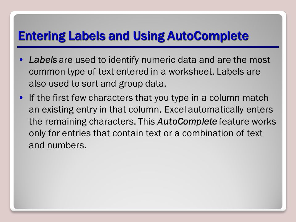 Entering Labels and Using AutoComplete Labels are used to identify numeric data and are the most common type of text entered in a worksheet. Labels ar