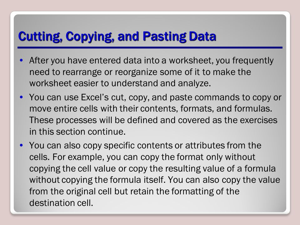 Cutting, Copying, and Pasting Data After you have entered data into a worksheet, you frequently need to rearrange or reorganize some of it to make the