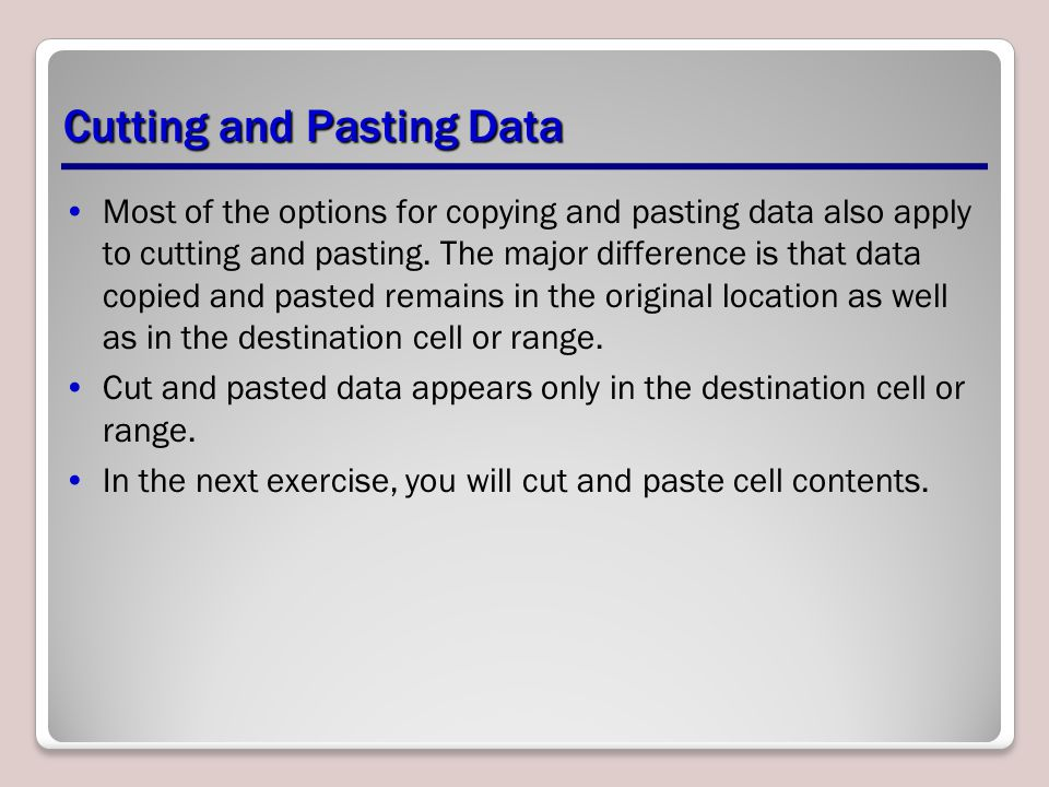 Cutting and Pasting Data Most of the options for copying and pasting data also apply to cutting and pasting. The major difference is that data copied