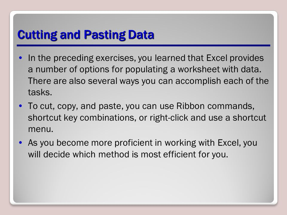 Cutting and Pasting Data In the preceding exercises, you learned that Excel provides a number of options for populating a worksheet with data. There a