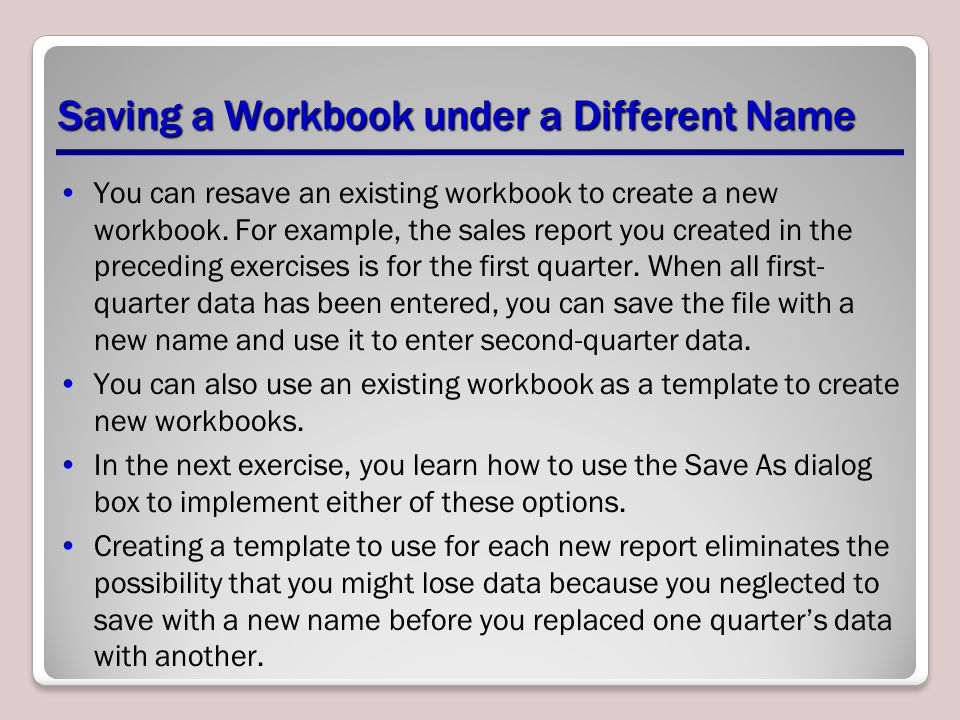 Saving a Workbook under a Different Name You can resave an existing workbook to create a new workbook. For example, the sales report you created in th
