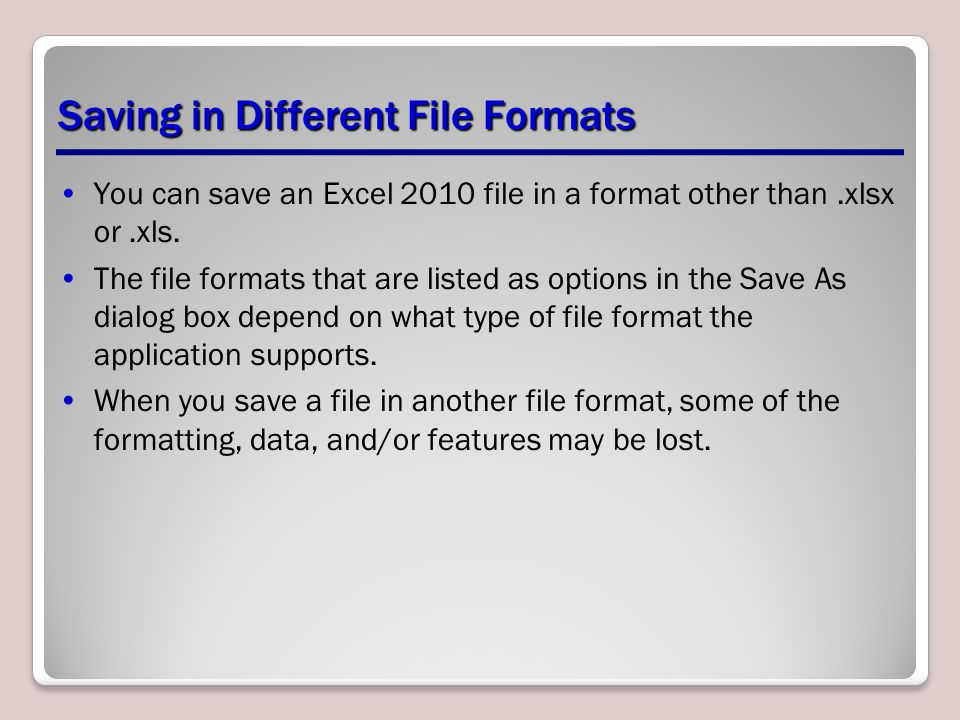 Saving in Different File Formats You can save an Excel 2010 file in a format other than.xlsx or.xls. The file formats that are listed as options in th