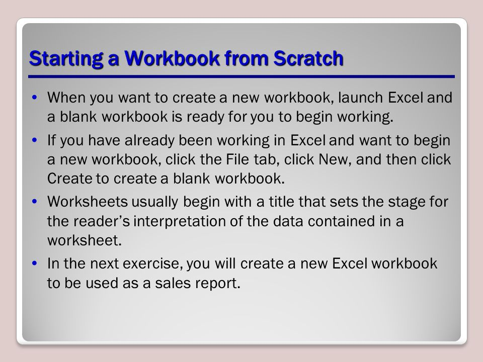 Starting a Workbook from Scratch When you want to create a new workbook, launch Excel and a blank workbook is ready for you to begin working. If you h