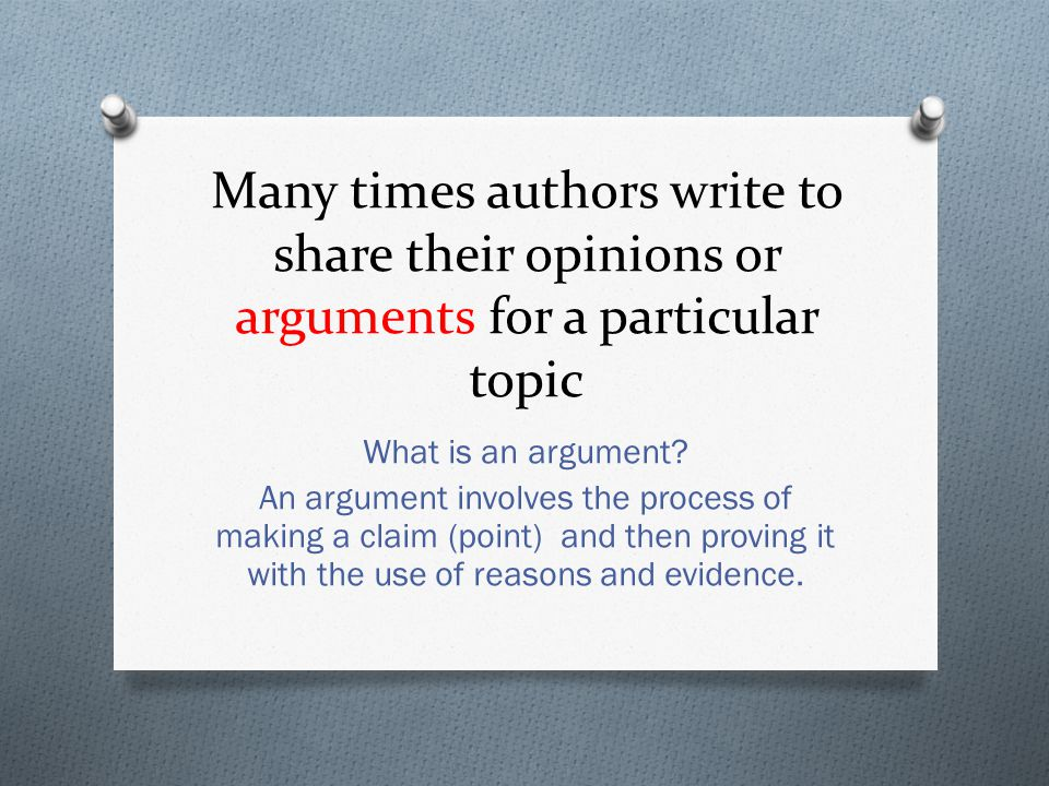 Many times authors write to share their opinions or arguments for a particular topic What is an argument? An argument involves the process of making a