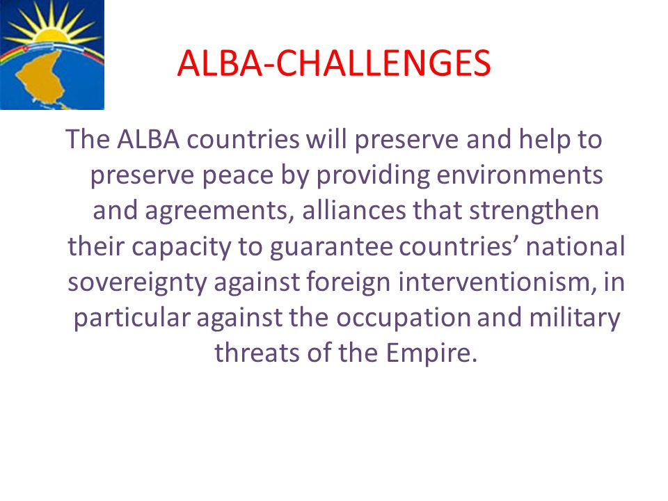 ALBA-CHALLENGES The ALBA countries will preserve and help to preserve peace by providing environments and agreements, alliances that strengthen their capacity to guarantee countries' national sovereignty against foreign interventionism, in particular against the occupation and military threats of the Empire.