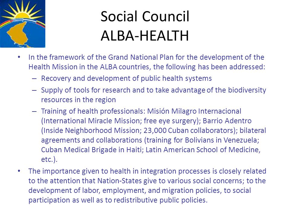 Social Council ALBA-HEALTH In the framework of the Grand National Plan for the development of the Health Mission in the ALBA countries, the following has been addressed: – Recovery and development of public health systems – Supply of tools for research and to take advantage of the biodiversity resources in the region – Training of health professionals: Misión Milagro Internacional (International Miracle Mission; free eye surgery); Barrio Adentro (Inside Neighborhood Mission; 23,000 Cuban collaborators); bilateral agreements and collaborations (training for Bolivians in Venezuela; Cuban Medical Brigade in Haiti; Latin American School of Medicine, etc.).